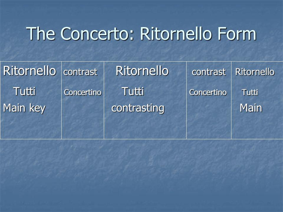 The Concerto: Ritornello Form Ritornello contrast Ritornello contrast Ritornello Tutti Concertino Tutti Concertino Tutti Tutti Concertino Tutti Concer