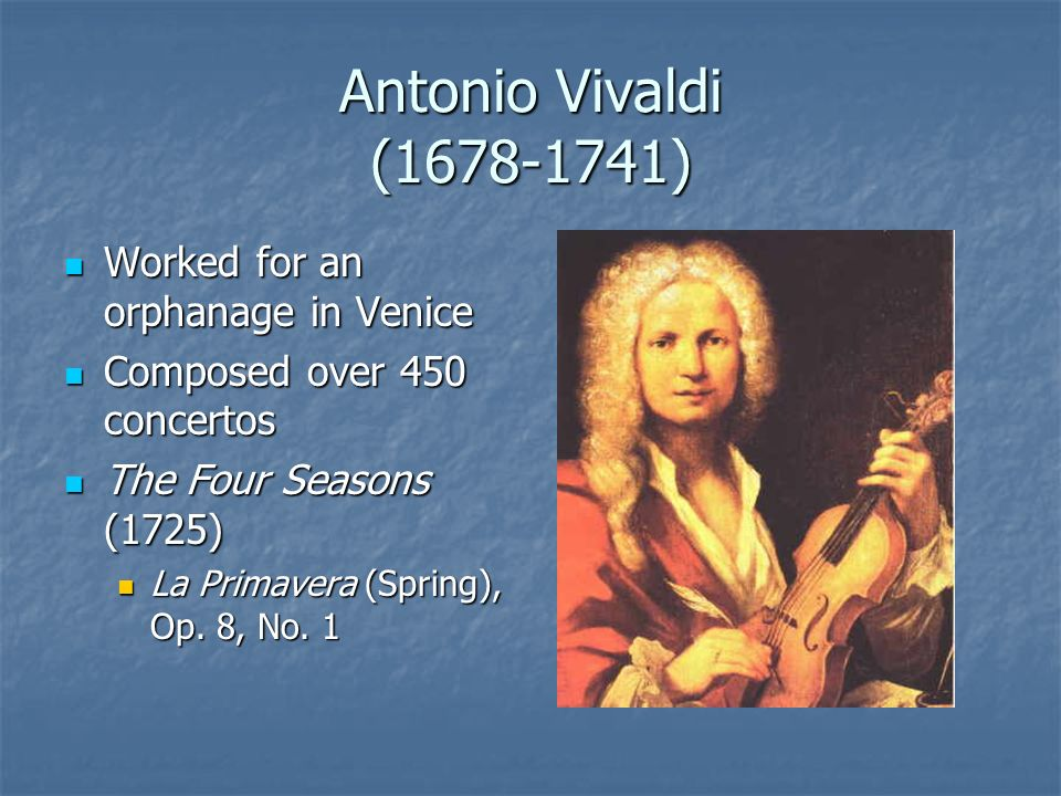 Antonio Vivaldi (1678-1741) Worked for an orphanage in Venice Worked for an orphanage in Venice Composed over 450 concertos Composed over 450 concertos The Four Seasons (1725) The Four Seasons (1725) La Primavera (Spring), Op.