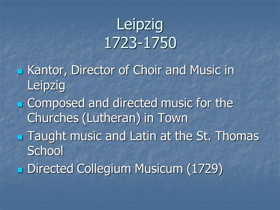 Leipzig 1723-1750 Kantor, Director of Choir and Music in Leipzig Kantor, Director of Choir and Music in Leipzig Composed and directed music for the Ch