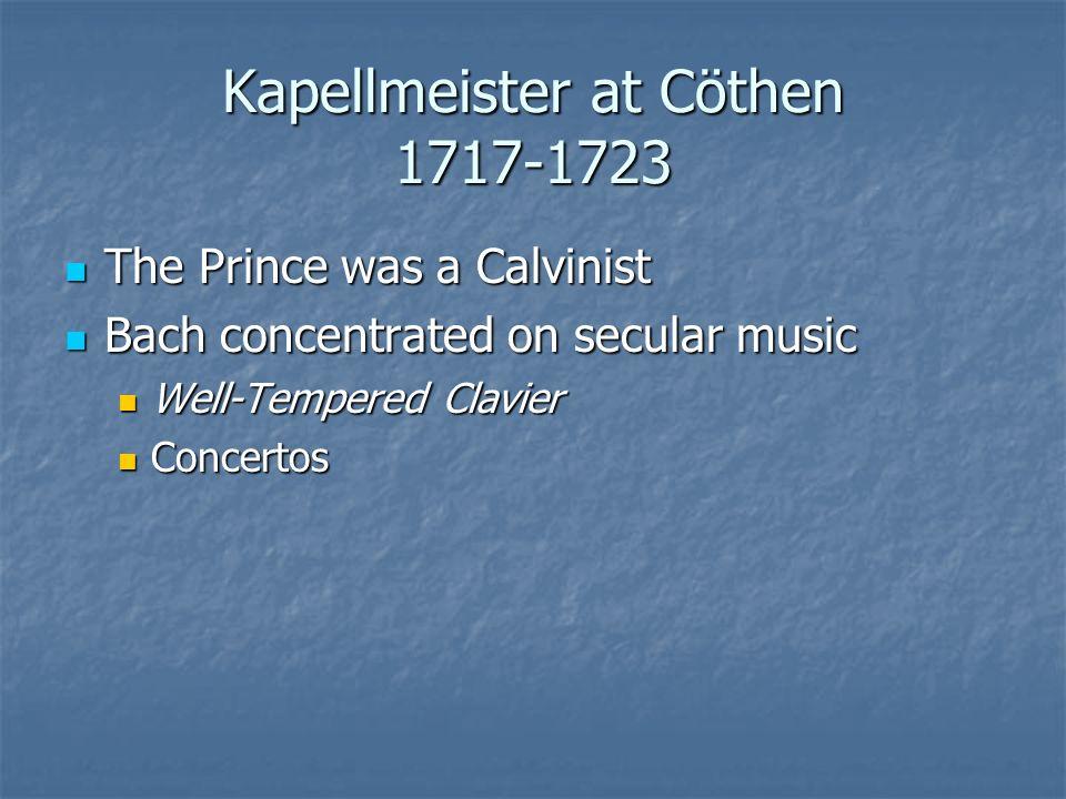 Kapellmeister at Cöthen 1717-1723 The Prince was a Calvinist The Prince was a Calvinist Bach concentrated on secular music Bach concentrated on secula