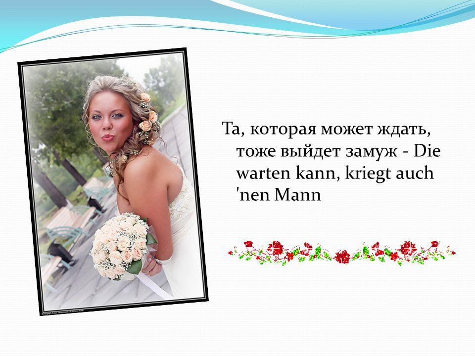 Та, которая может ждать, тоже выйдет замуж - Die warten kann, kriegt auch 'nen Mann