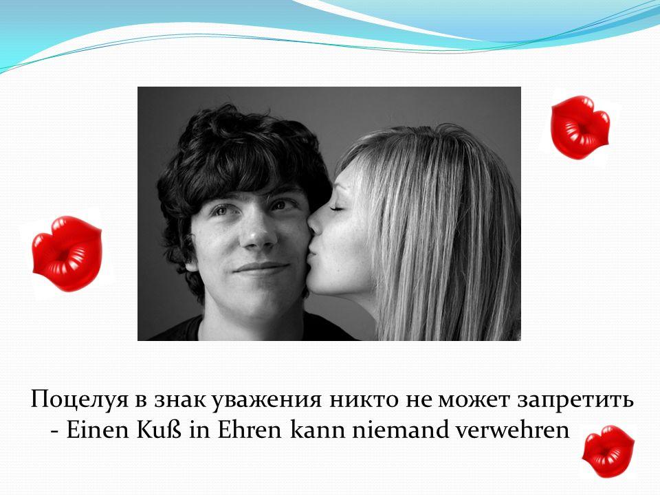 Поцелуя в знак уважения никто не может запретить - Einen Kuß in Ehren kann niemand verwehren