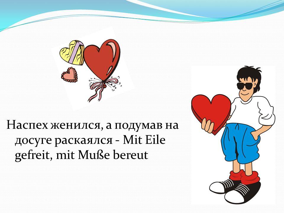Наспех женился, а подумав на досуге раскаялся - Mit Eile gefreit, mit Muße bereut