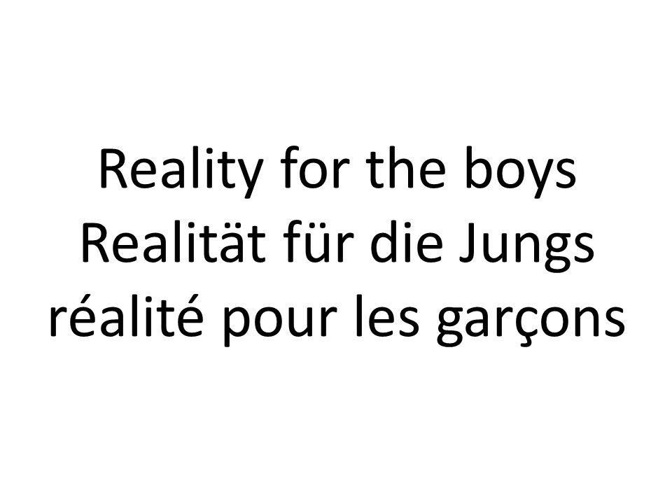 Reality for the boys Realität für die Jungs réalité pour les garçons