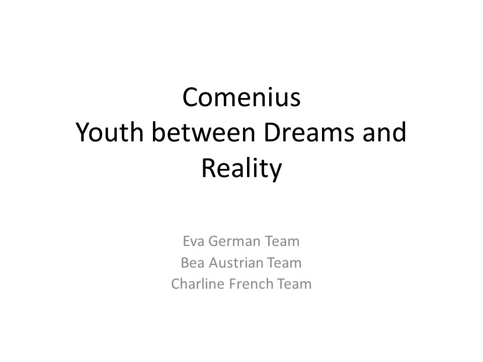 Comenius Youth between Dreams and Reality Eva German Team Bea Austrian Team Charline French Team