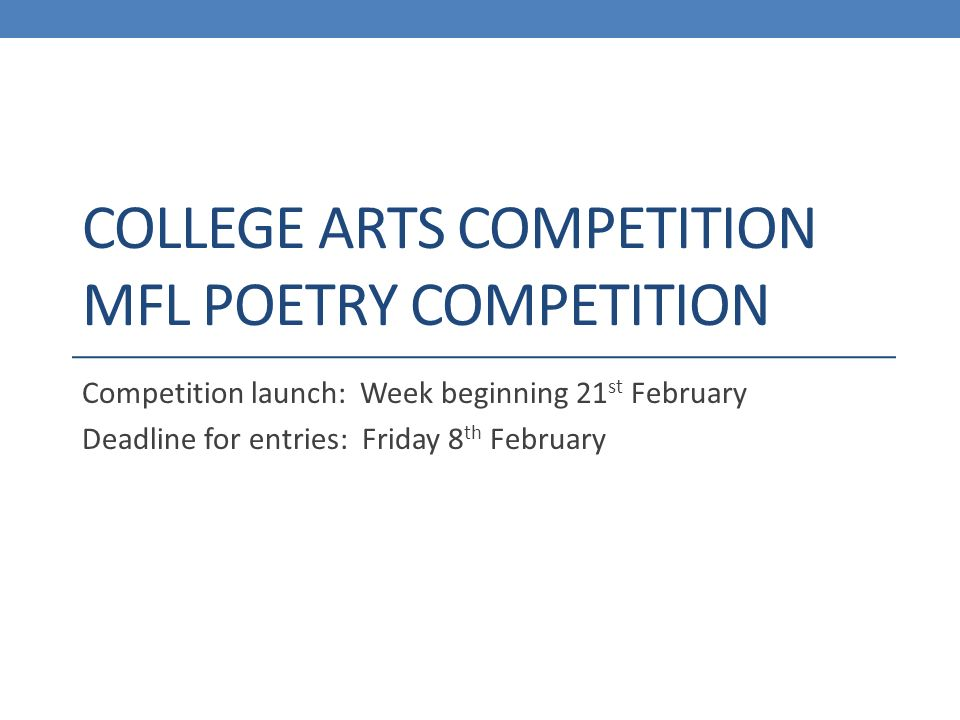 COLLEGE ARTS COMPETITION MFL POETRY COMPETITION Competition launch: Week beginning 21 st February Deadline for entries: Friday 8 th February