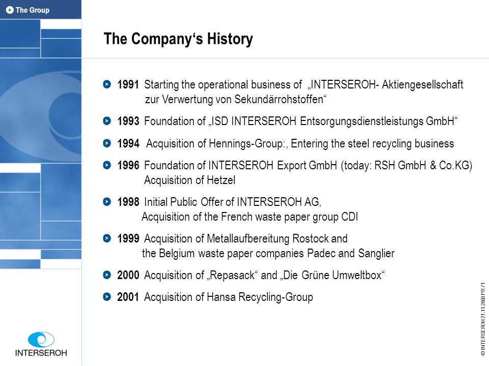 The Companys History 1991 Starting the operational business of INTERSEROH- Aktiengesellschaft zur Verwertung von Sekundärrohstoffen 1993 Foundation of ISD INTERSEROH Entsorgungsdienstleistungs GmbH 1994 Acquisition of Hennings-Group:, Entering the steel recycling business 1996 Foundation of INTERSEROH Export GmbH (today: RSH GmbH & Co.KG) Acquisition of Hetzel 1998 Initial Public Offer of INTERSEROH AG, Acquisition of the French waste paper group CDI 1999 Acquisition of Metallaufbereitung Rostock and the Belgium waste paper companies Padec and Sanglier 2000 Acquisition of Repasack and Die Grüne Umweltbox 2001 Acquisition of Hansa Recycling-Group Der Konzern © INTERSEROH 21.11.2003 PR / 1 The Group