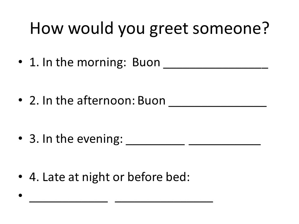 How would you greet someone. 1. In the morning: Buon ________________ 2.