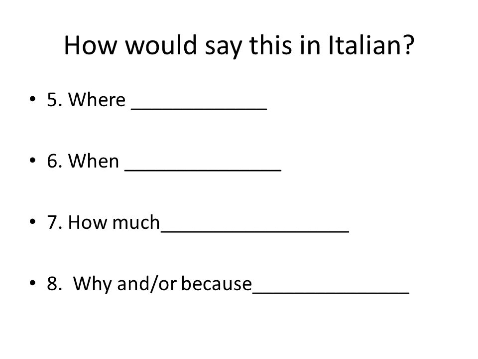 How would say this in Italian. 5. Where _____________ 6.