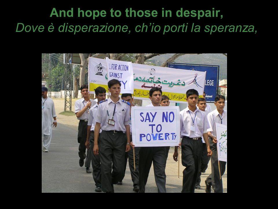 And hope to those in despair, Dove è disperazione, chio porti la speranza,