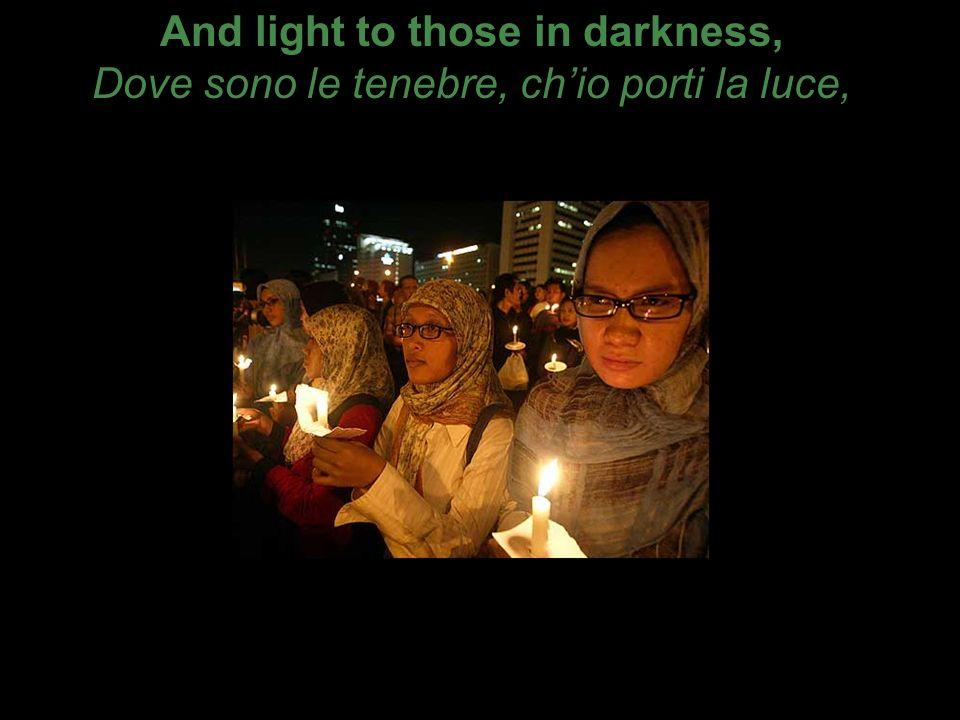 And light to those in darkness, Dove sono le tenebre, chio porti la luce,