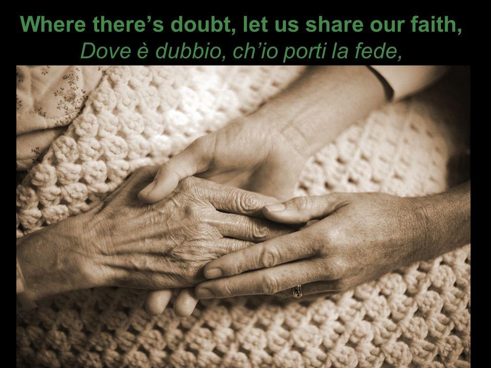 Where theres doubt, let us share our faith, Dove è dubbio, chio porti la fede,