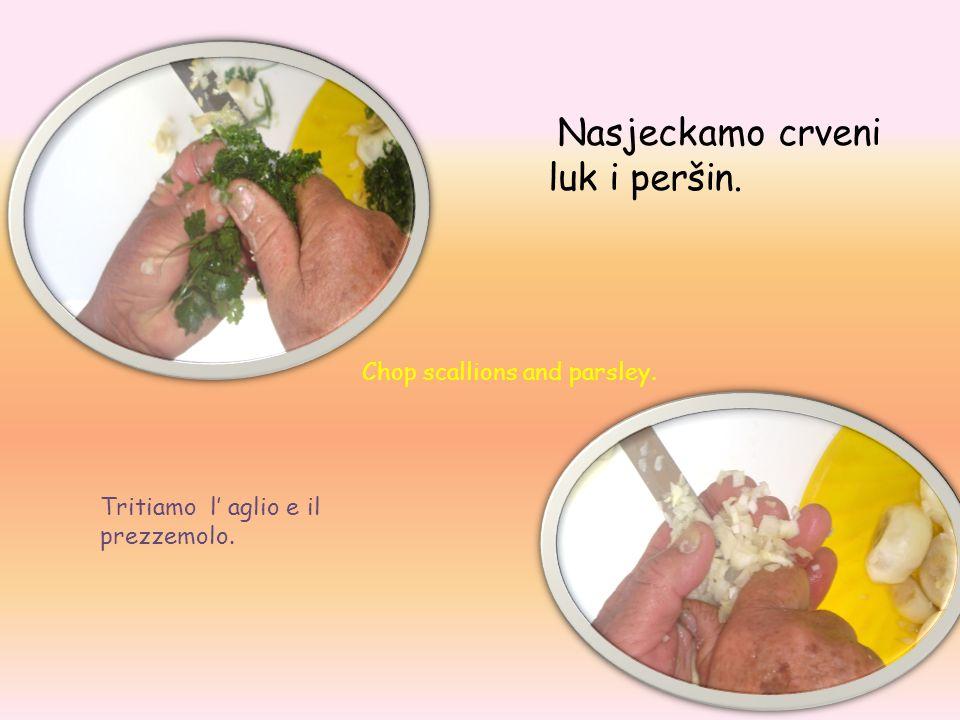 Nasjeckamo crveni luk i peršin. Tritiamo l aglio e il prezzemolo. Chop scallions and parsley.