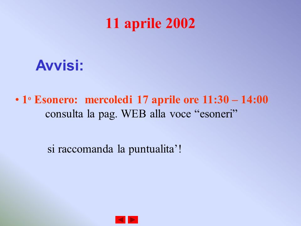 11 aprile 2002 Avvisi: 1 o Esonero: mercoledi 17 aprile ore 11:30 – 14:00 consulta la pag. WEB alla voce esoneri si raccomanda la puntualita!