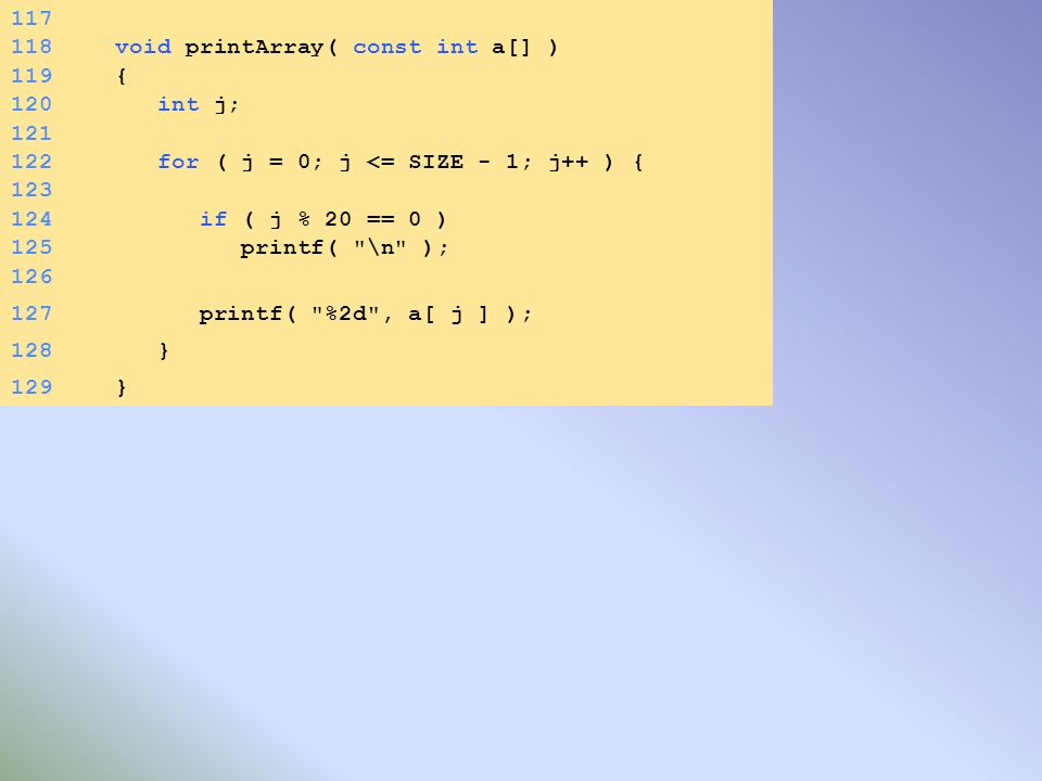 126 127 printf( %2d , a[ j ] ); 128 } 129} 117 118void printArray( const int a[] ) 119{ 120 int j; 121 122 for ( j = 0; j <= SIZE - 1; j++ ) { 123 124 if ( j % 20 == 0 ) 125 printf( \n );