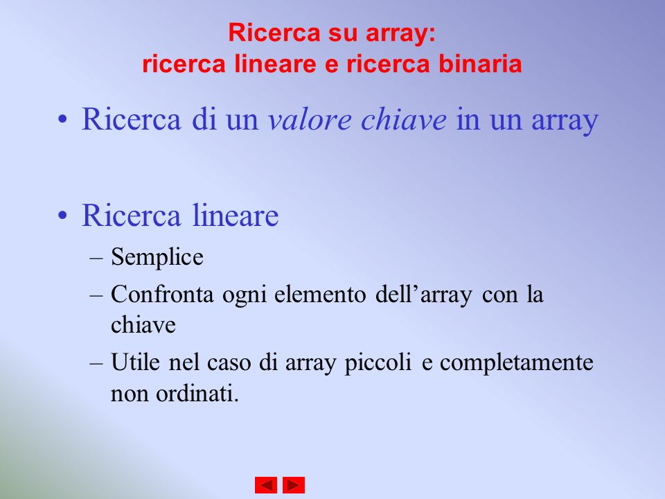 Ricerca su array: ricerca lineare e ricerca binaria Ricerca di un valore chiave in un array Ricerca lineare –Semplice –Confronta ogni elemento dellarray con la chiave –Utile nel caso di array piccoli e completamente non ordinati.