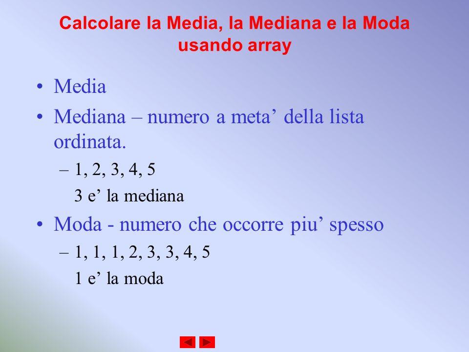 Calcolare la Media, la Mediana e la Moda usando array Media Mediana – numero a meta della lista ordinata. –1, 2, 3, 4, 5 3 e la mediana Moda - numero