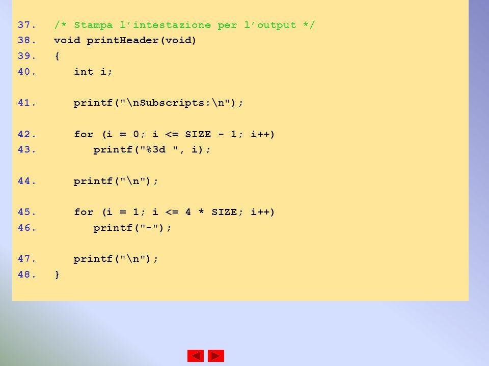 37./* Stampa lintestazione per loutput */ 38.void printHeader(void) 39.{ 40. int i; 41. printf(