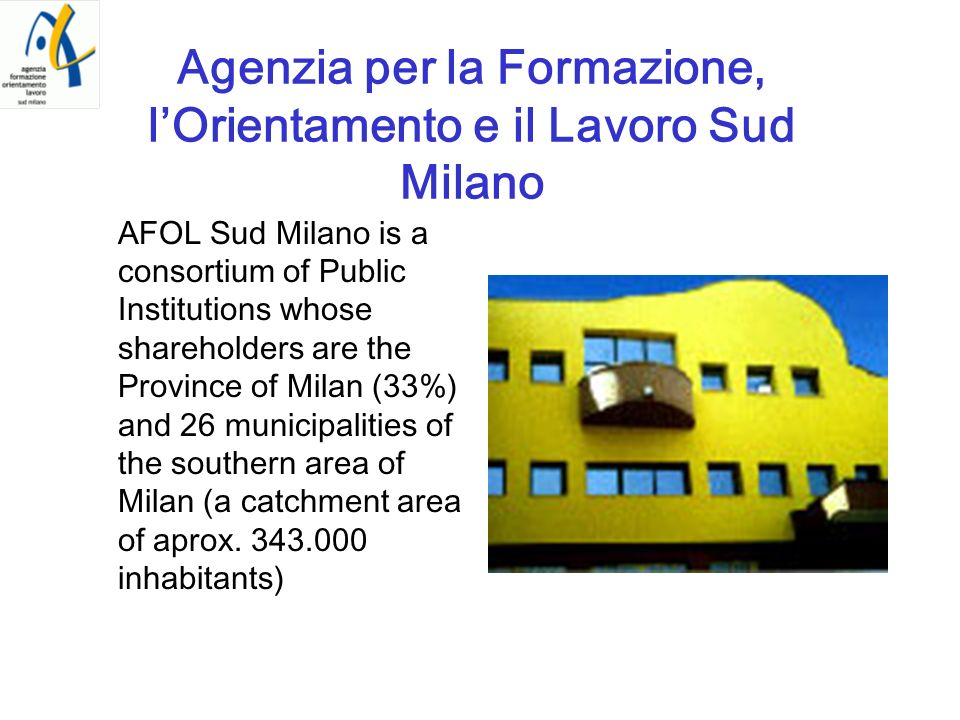 Agenzia per la Formazione, lOrientamento e il Lavoro Sud Milano AFOL Sud Milano is a consortium of Public Institutions whose shareholders are the Prov