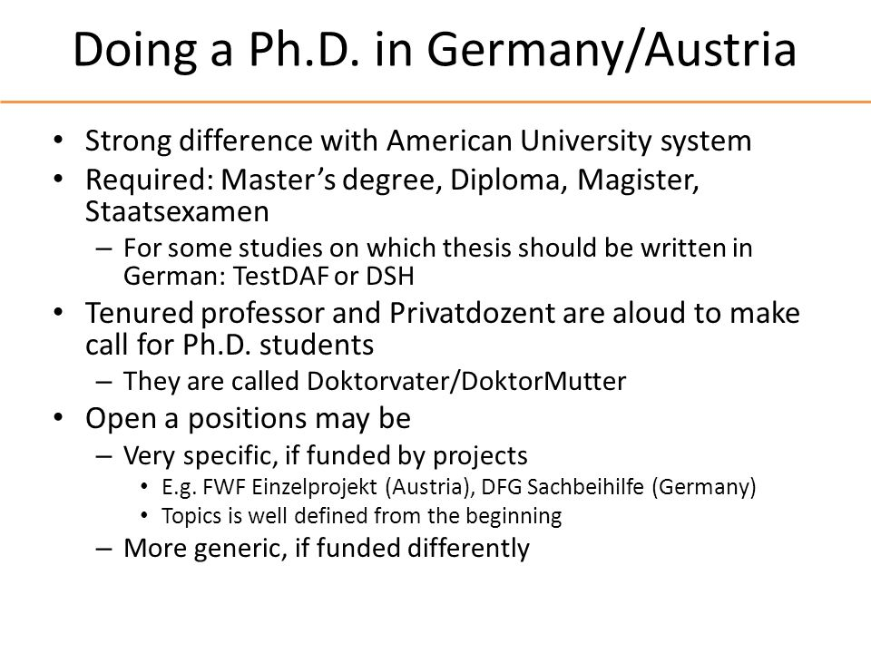 Doing a Ph.D. in Germany/Austria Strong difference with American University system Required: Masters degree, Diploma, Magister, Staatsexamen – For som