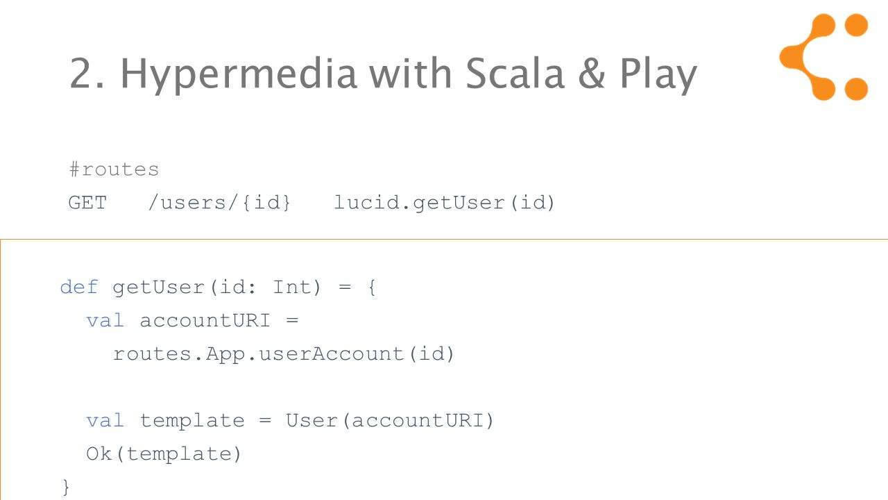 2. Hypermedia with Scala & Play #routes GET /users/{id} lucid.getUser(id) def getUser(id: Int) = { val accountURI = routes.App.userAccount(id) val tem