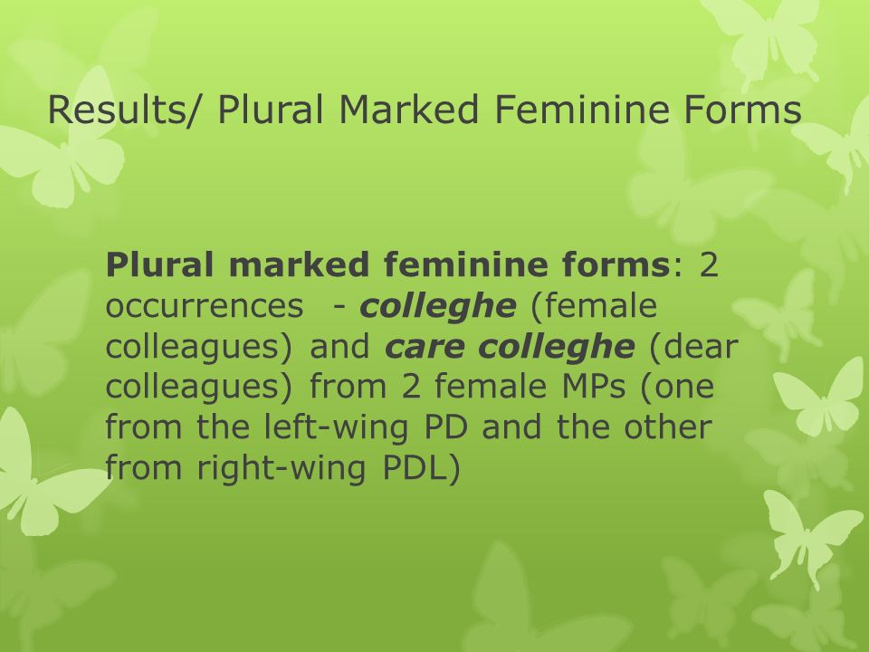 Results/ Plural Marked Feminine Forms Plural marked feminine forms: 2 occurrences - colleghe (female colleagues) and care colleghe (dear colleagues) from 2 female MPs (one from the left-wing PD and the other from right-wing PDL)