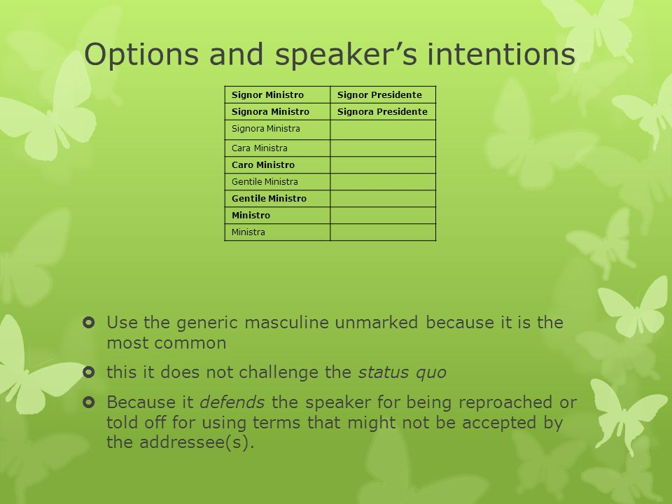 Options and speakers intentions Use the generic masculine unmarked because it is the most common this it does not challenge the status quo Because it defends the speaker for being reproached or told off for using terms that might not be accepted by the addressee(s).