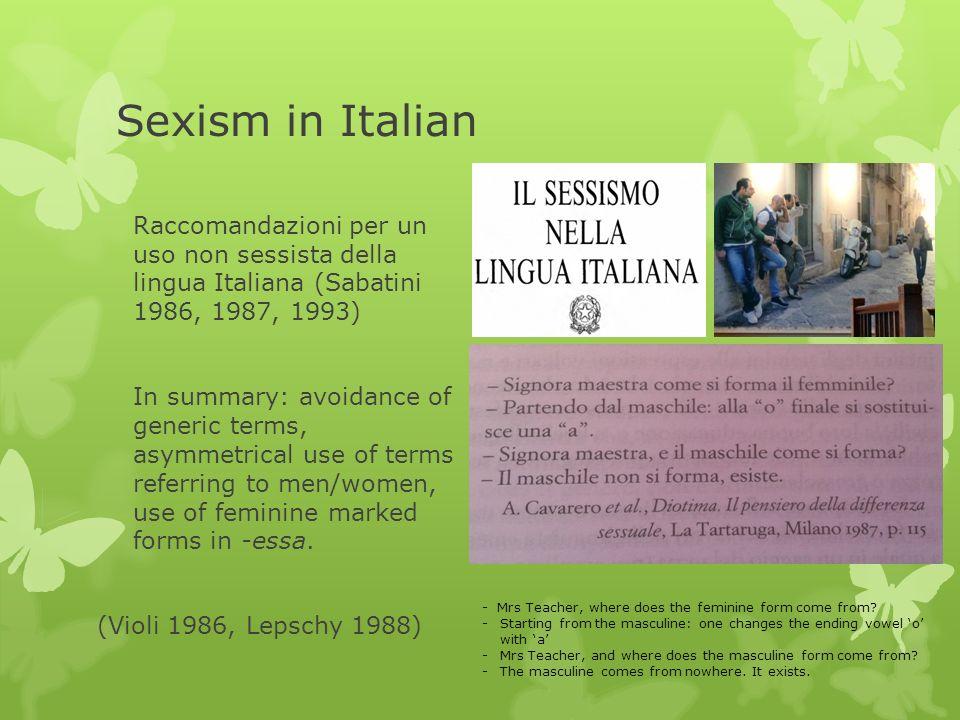 Sexism in Italian Raccomandazioni per un uso non sessista della lingua Italiana (Sabatini 1986, 1987, 1993) In summary: avoidance of generic terms, asymmetrical use of terms referring to men/women, use of feminine marked forms in -essa.