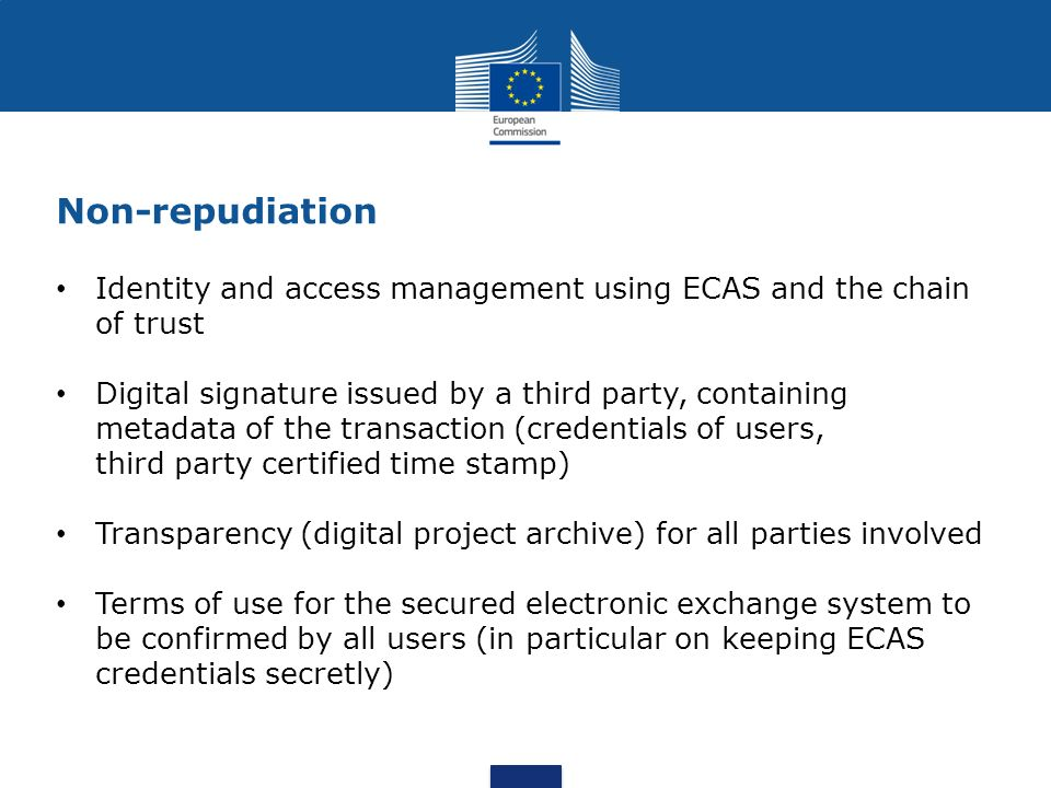 Non-repudiation Identity and access management using ECAS and the chain of trust Digital signature issued by a third party, containing metadata of the transaction (credentials of users, third party certified time stamp) Transparency (digital project archive) for all parties involved Terms of use for the secured electronic exchange system to be confirmed by all users (in particular on keeping ECAS credentials secretly)
