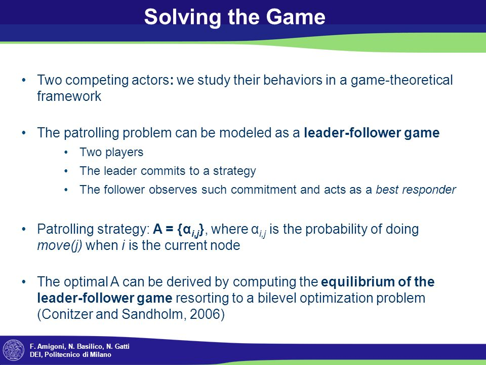 F. Amigoni, N. Basilico, N. Gatti DEI, Politecnico di Milano Solving the Game Two competing actors: we study their behaviors in a game-theoretical fra