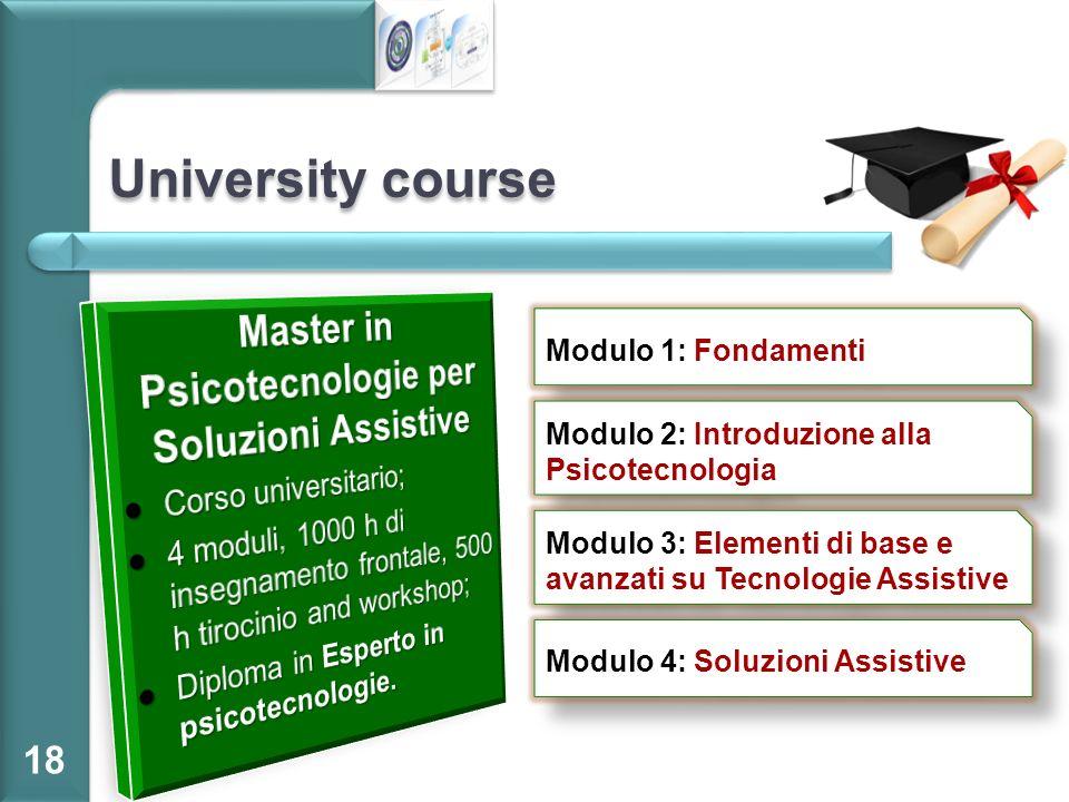 University course 18 Modulo 1: Fondamenti Modulo 2: Introduzione alla Psicotecnologia Modulo 3: Elementi di base e avanzati su Tecnologie Assistive Mo