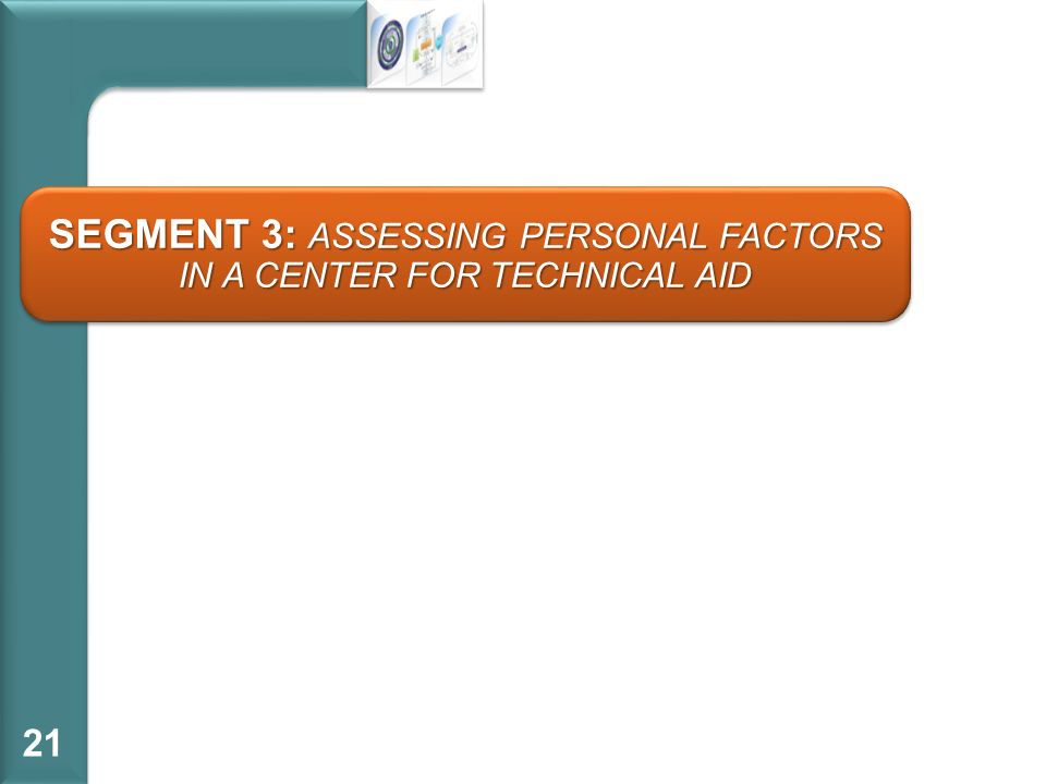 21 SEGMENT 3: ASSESSING PERSONAL FACTORS IN A CENTER FOR TECHNICAL AID
