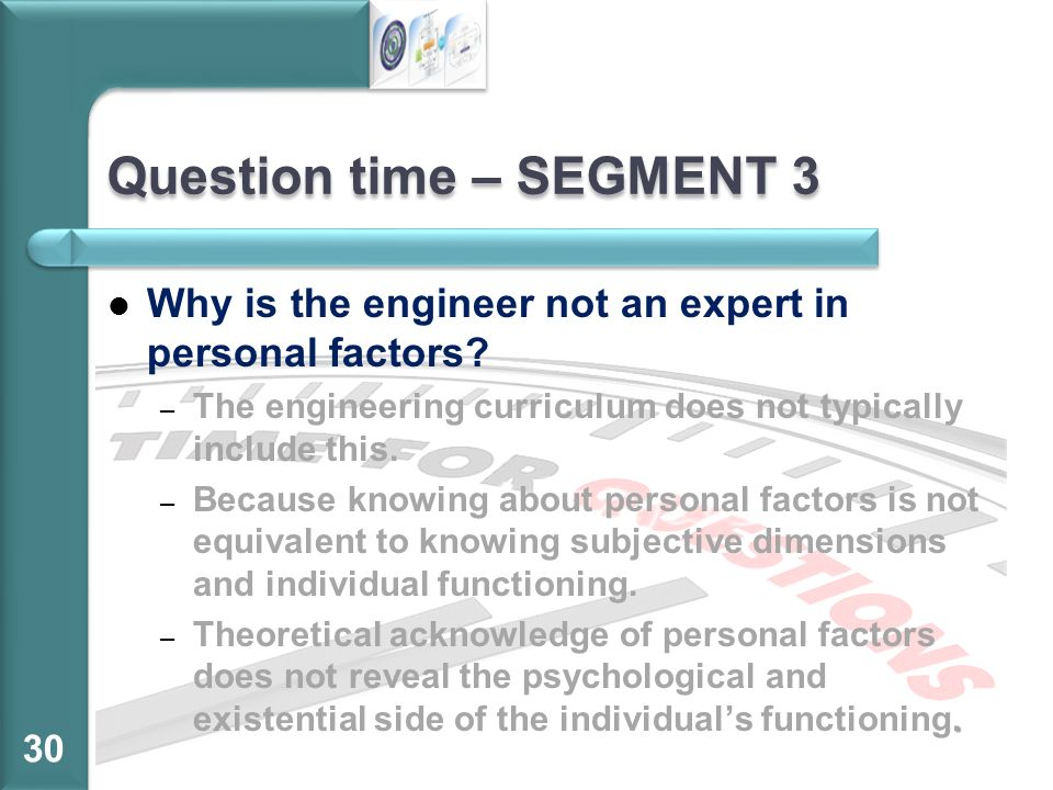 Question time – SEGMENT 3 Why is the engineer not an expert in personal factors? –T–The engineering curriculum does not typically include this. –B–Bec
