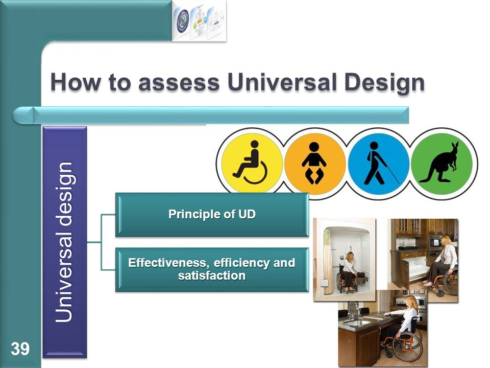 How to assess Universal Design 39 Universal design Principle of UD Effectiveness, efficiency and satisfaction