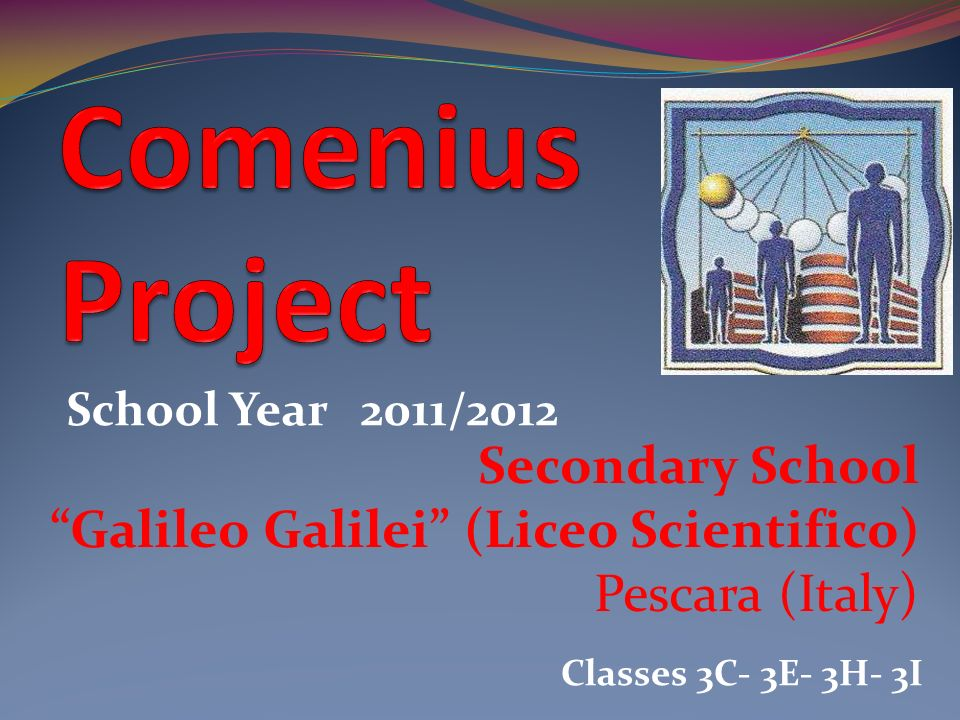 Secondary School Galileo Galilei (Liceo Scientifico) Pescara (Italy) School Year 2011/2012 Classes 3C- 3E- 3H- 3I