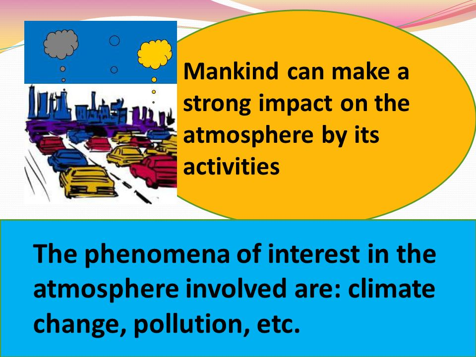 Mankind can make a strong impact on the atmosphere by its activities The phenomena of interest in the atmosphere involved are: climate change, pollution, etc.