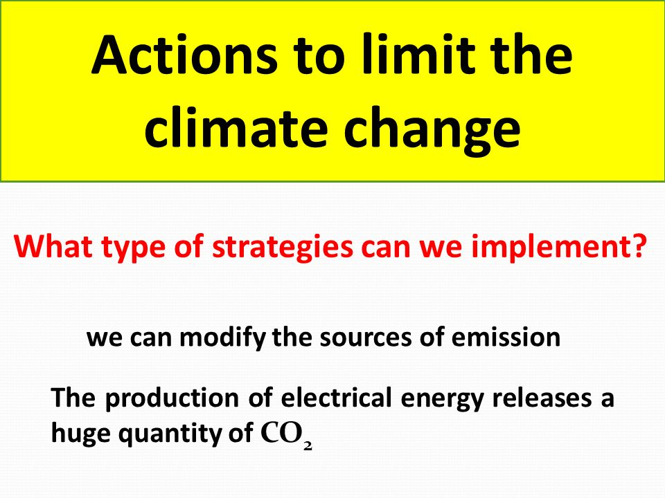 Actions to limit the climate change What type of strategies can we implement? we can modify the sources of emission The production of electrical energ