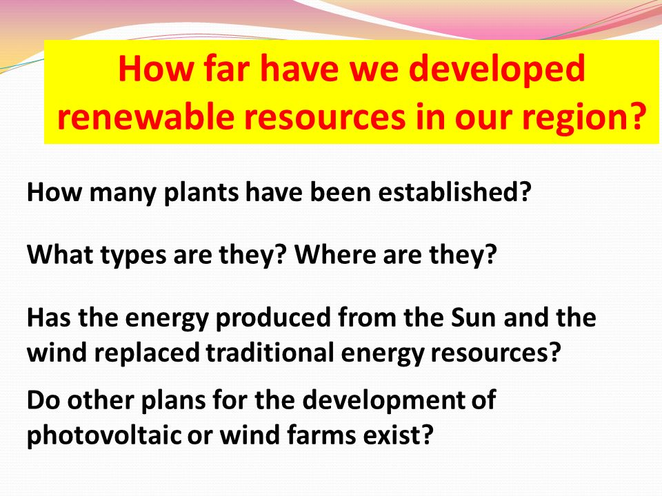 How far have we developed renewable resources in our region? How many plants have been established? Has the energy produced from the Sun and the wind