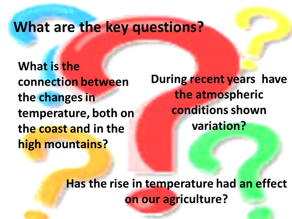 What are the key questions? During recent years have the atmospheric conditions shown variation? What is the connection between the changes in tempera