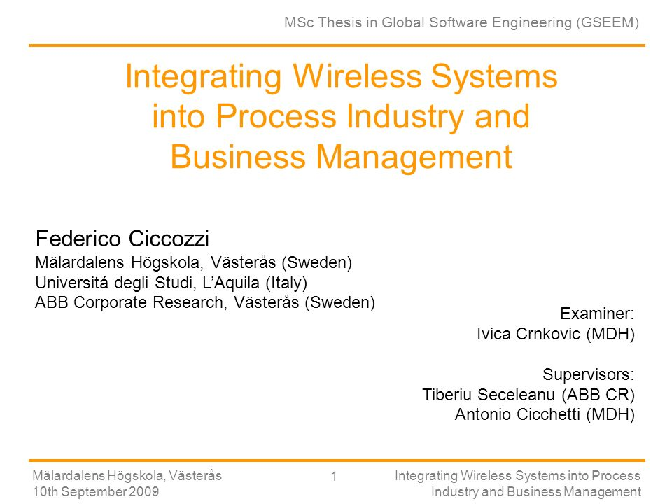 Universitá degli Studi di LAquila Mälardalens Högskola, Västerås 10th September 2009 Integrating Wireless Systems into Process Industry and Business Management 1 Integrating Wireless Systems into Process Industry and Business Management Federico Ciccozzi Mälardalens Högskola, Västerås (Sweden) Universitá degli Studi, LAquila (Italy) ABB Corporate Research, Västerås (Sweden) MSc Thesis in Global Software Engineering (GSEEM) Examiner: Ivica Crnkovic (MDH) Supervisors: Tiberiu Seceleanu (ABB CR) Antonio Cicchetti (MDH)