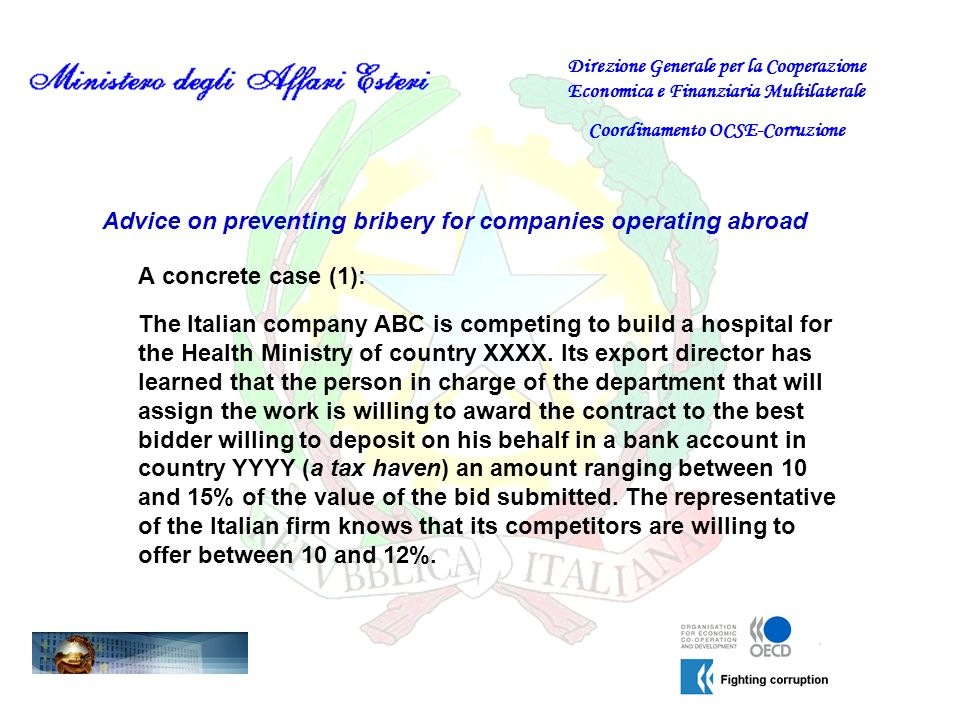 Advice on preventing bribery for companies operating abroad A concrete case (1): Direzione Generale per la Cooperazione Economica e Finanziaria Multilaterale Coordinamento OCSE-Corruzione The Italian company ABC is competing to build a hospital for the Health Ministry of country XXXX.