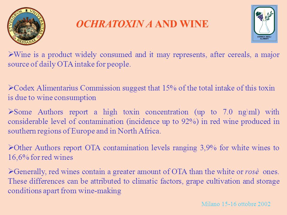Milano 15-16 ottobre 2002 OCHRATOXIN A AND WINE Wine is a product widely consumed and it may represents, after cereals, a major source of daily OTA intake for people.