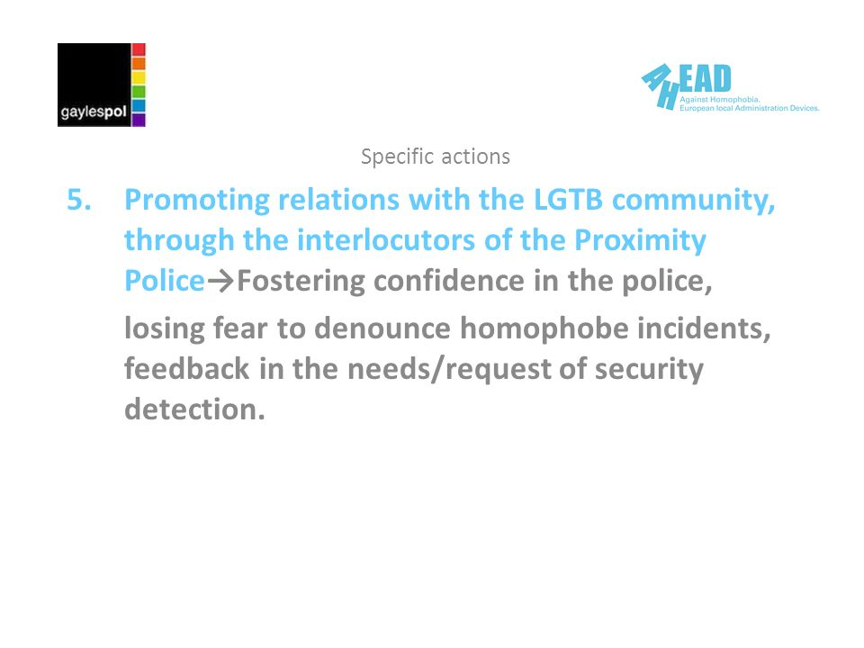 Specific actions 5.Promoting relations with the LGTB community, through the interlocutors of the Proximity PoliceFostering confidence in the police, losing fear to denounce homophobe incidents, feedback in the needs/request of security detection.
