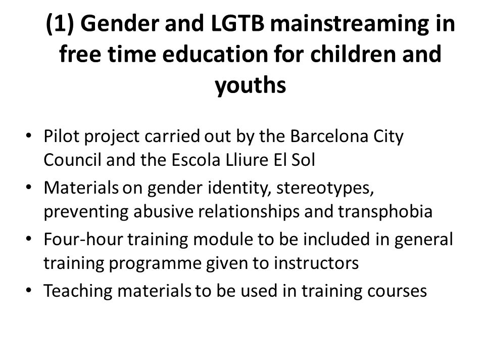 (1) Gender and LGTB mainstreaming in free time education for children and youths Pilot project carried out by the Barcelona City Council and the Escola Lliure El Sol Materials on gender identity, stereotypes, preventing abusive relationships and transphobia Four-hour training module to be included in general training programme given to instructors Teaching materials to be used in training courses