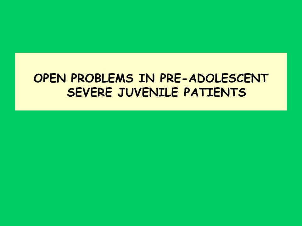 OPEN PROBLEMS IN PRE-ADOLESCENT SEVERE JUVENILE PATIENTS