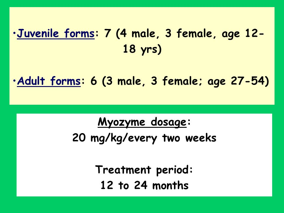 Myozyme dosage: 20 mg/kg/every two weeks Treatment period: 12 to 24 months Juvenile forms: 7 (4 male, 3 female, age 12- 18 yrs) Adult forms: 6 (3 male