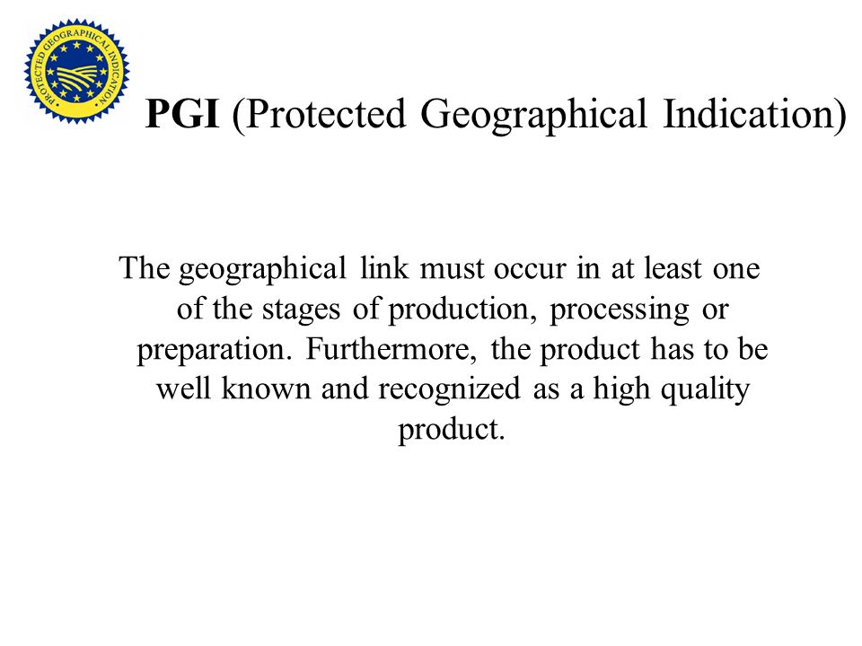 PGI (Protected Geographical Indication) The geographical link must occur in at least one of the stages of production, processing or preparation.