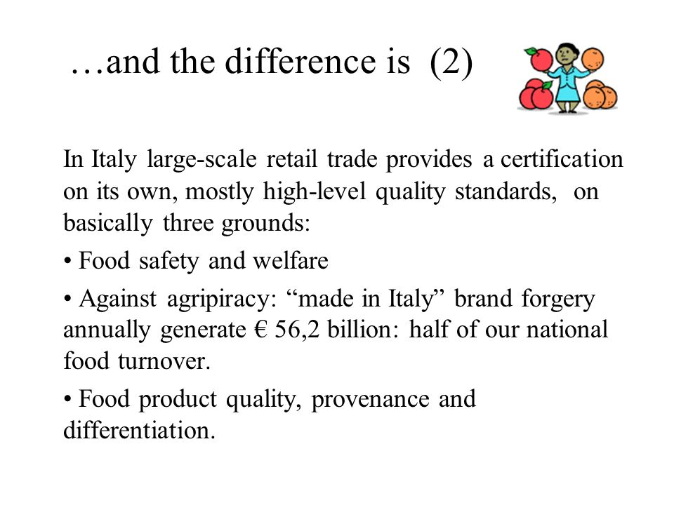 …and the difference is (2) In Italy large-scale retail trade provides a certification on its own, mostly high-level quality standards, on basically three grounds: Food safety and welfare Against agripiracy: made in Italy brand forgery annually generate 56,2 billion: half of our national food turnover.
