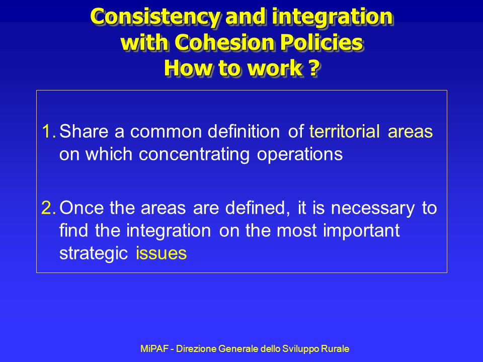 MiPAF - Direzione Generale dello Sviluppo Rurale Consistency and integration with Cohesion Policies How to work .