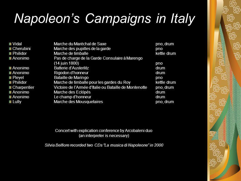 Napoleons Campaigns in Italy VidalMarche du Maréchal de Saxepno, drum CherubiniMarche des pupilles de la gardepno PhilidorMarche de timballekettle drum AnonimoPas de charge de la Garde Consulaire à Marengo (14 juin 1800)pno AnonimoBatterie dAusterlitzdrum AnonimoRigodon dhonneurdrum Pleyel Bataille de Maringopno PhilidorMarche de timballe pour les gardes du Roykettle drum CharpentierVictoire de lArmée dItalie ou Bataille de Montenottepno, drum AnonimoMarche des Eclόpésdrum AnonimoLe champ dhonneurdrum LullyMarche des Mousquetairespno, drum Concert with explication conference by Arcobaleni duo (an interpreter is necessary) Silvia Belfiore recorded two CDs La musica di Napoleone in 2000